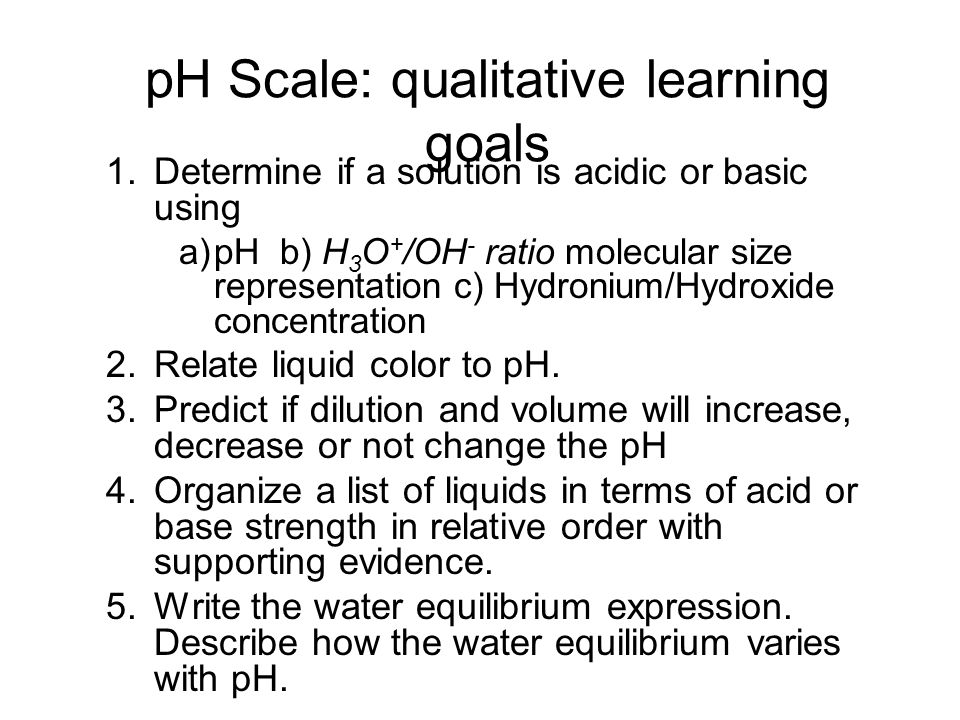 pH Scale: qualitative learning goals 1.Determine if a solution is acidic or basic using a)pH b) H 3 O + /OH - ratio molecular size representation c) H