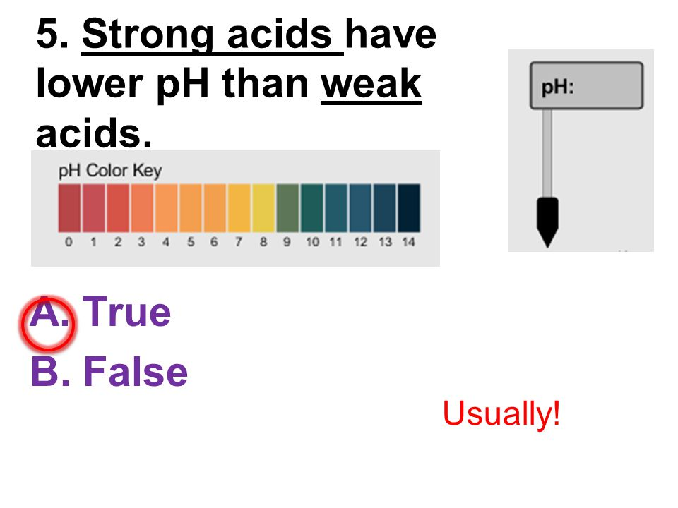 5. Strong acids have lower pH than weak acids. A. True B. False Usually!