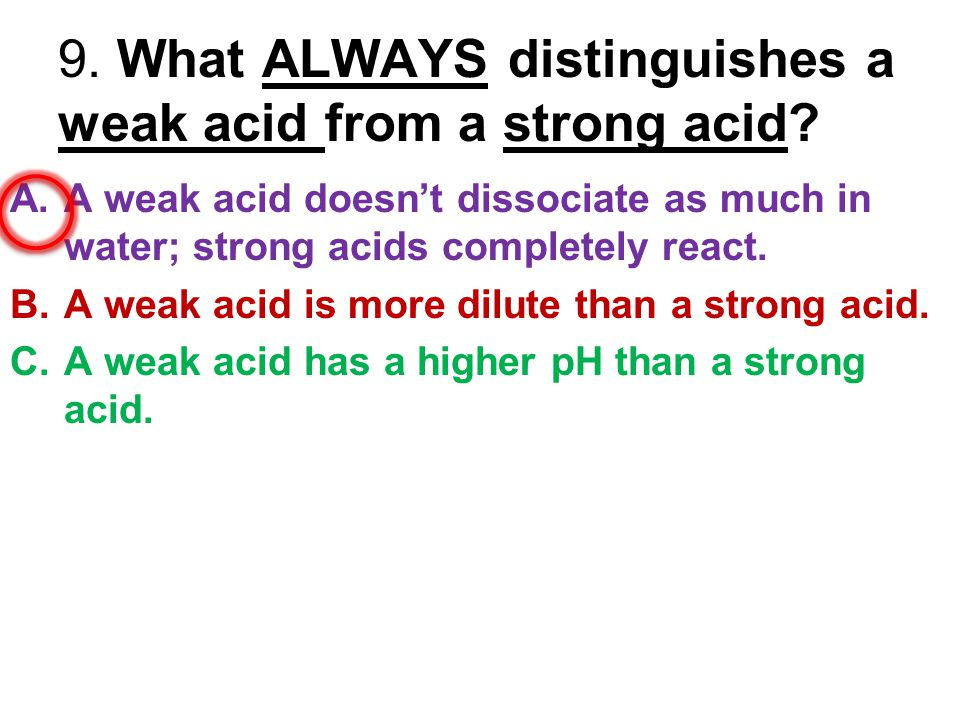 9. What ALWAYS distinguishes a weak acid from a strong acid? A.A weak acid doesn't dissociate as much in water; strong acids completely react. B.A wea