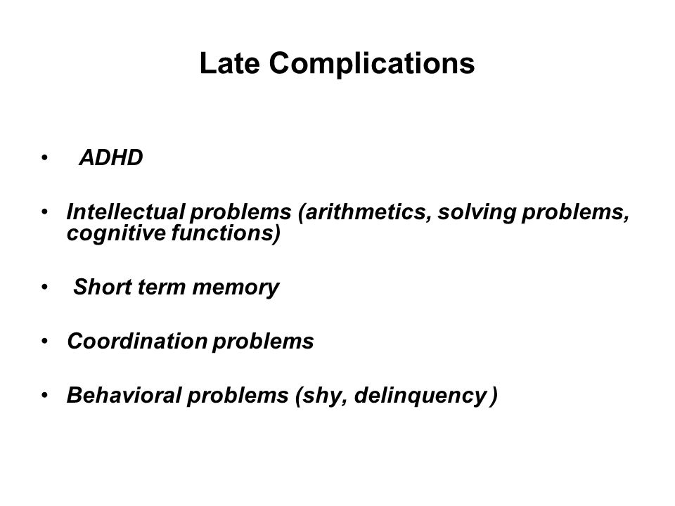 Late Complications ADHD Intellectual problems (arithmetics, solving problems, cognitive functions) Short term memory Coordination problems Behavioral problems (shy, delinquency )