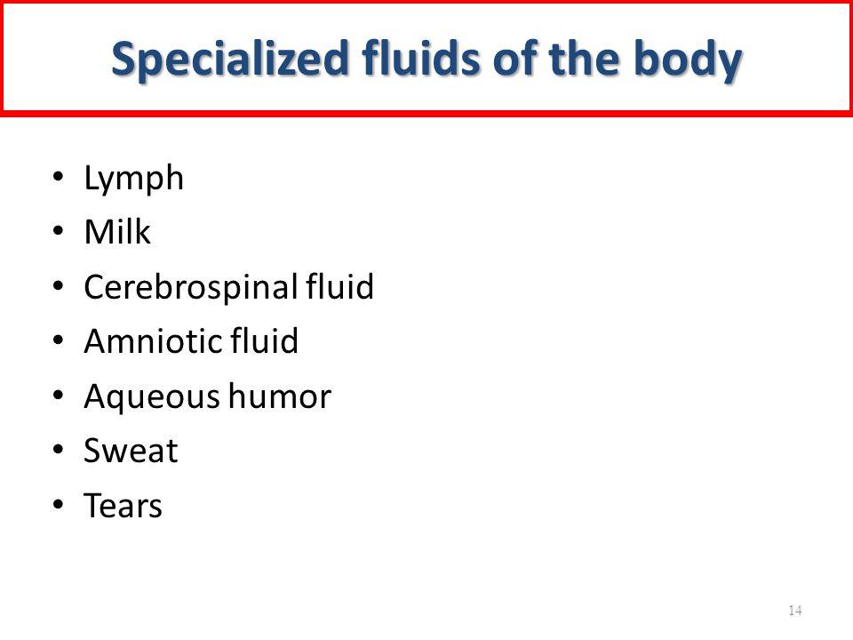 Lymph Milk Cerebrospinal fluid Amniotic fluid Aqueous humor Sweat Tears Specialized fluids of the body 14