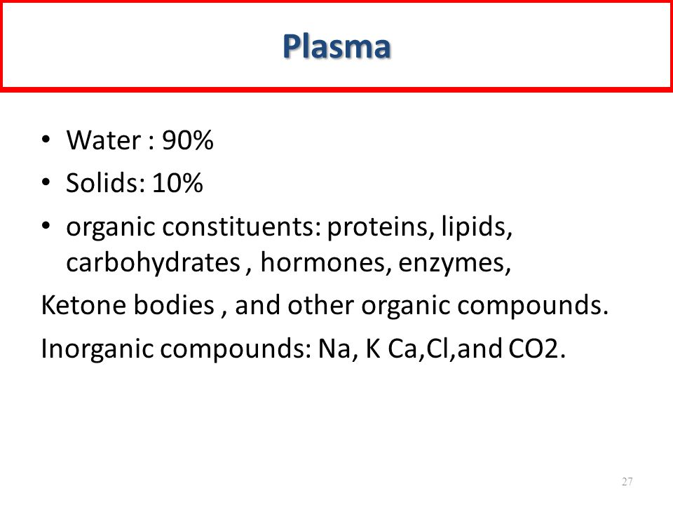 Water : 90% Solids: 10% organic constituents: proteins, lipids, carbohydrates, hormones, enzymes, Ketone bodies, and other organic compounds.