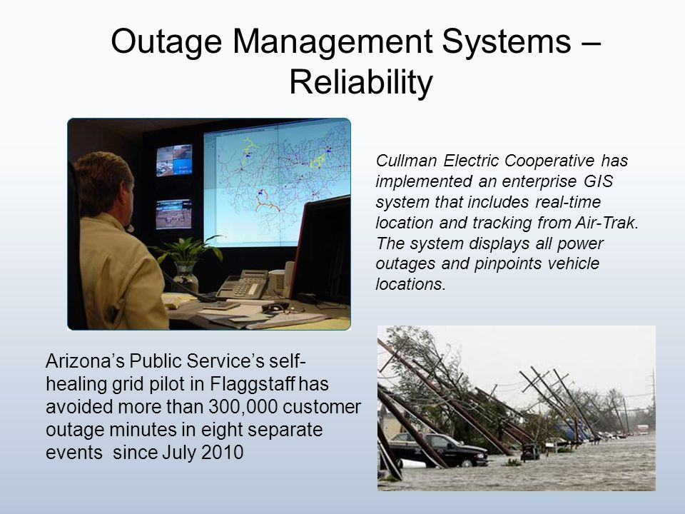 Outage Management Systems – Reliability Arizona's Public Service's self- healing grid pilot in Flaggstaff has avoided more than 300,000 customer outage minutes in eight separate events since July 2010 Cullman Electric Cooperative has implemented an enterprise GIS system that includes real-time location and tracking from Air-Trak.