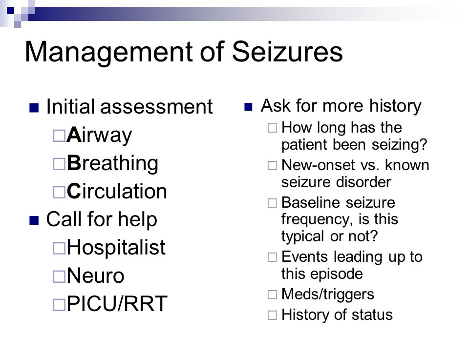 Management of Seizures Initial assessment  Airway  Breathing  Circulation Call for help  Hospitalist  Neuro  PICU/RRT Ask for more history  How