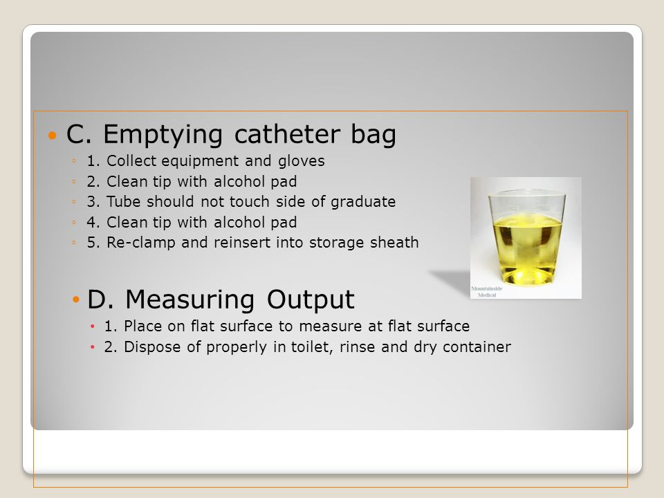 C. Emptying catheter bag ◦1. Collect equipment and gloves ◦2. Clean tip with alcohol pad ◦3. Tube should not touch side of graduate ◦4. Clean tip with