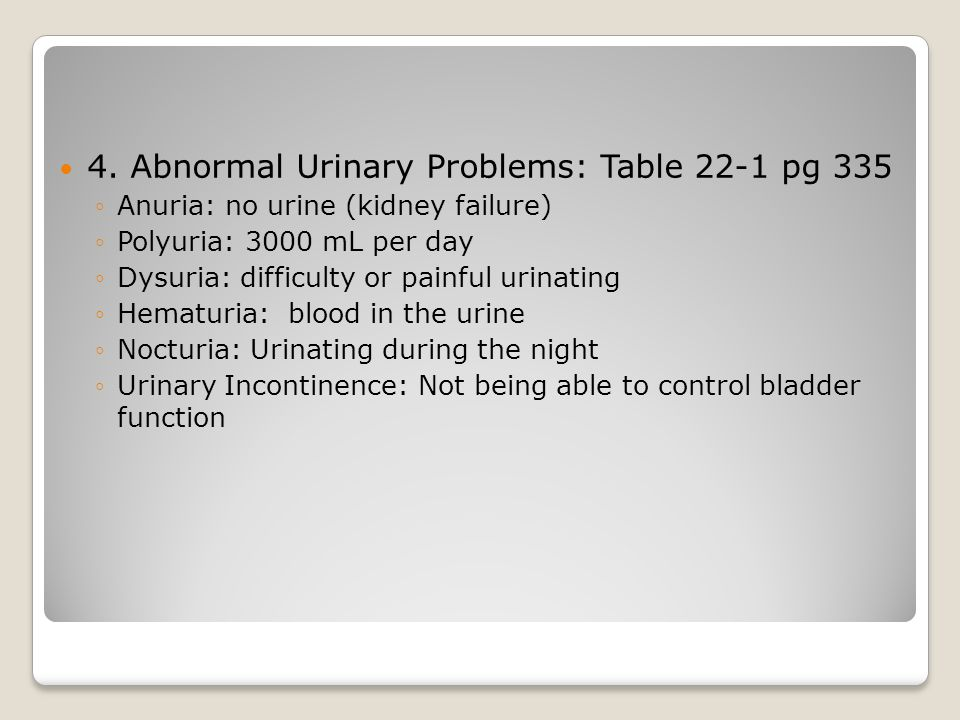 4. Abnormal Urinary Problems: Table 22-1 pg 335 ◦Anuria: no urine (kidney failure) ◦Polyuria: 3000 mL per day ◦Dysuria: difficulty or painful urinatin