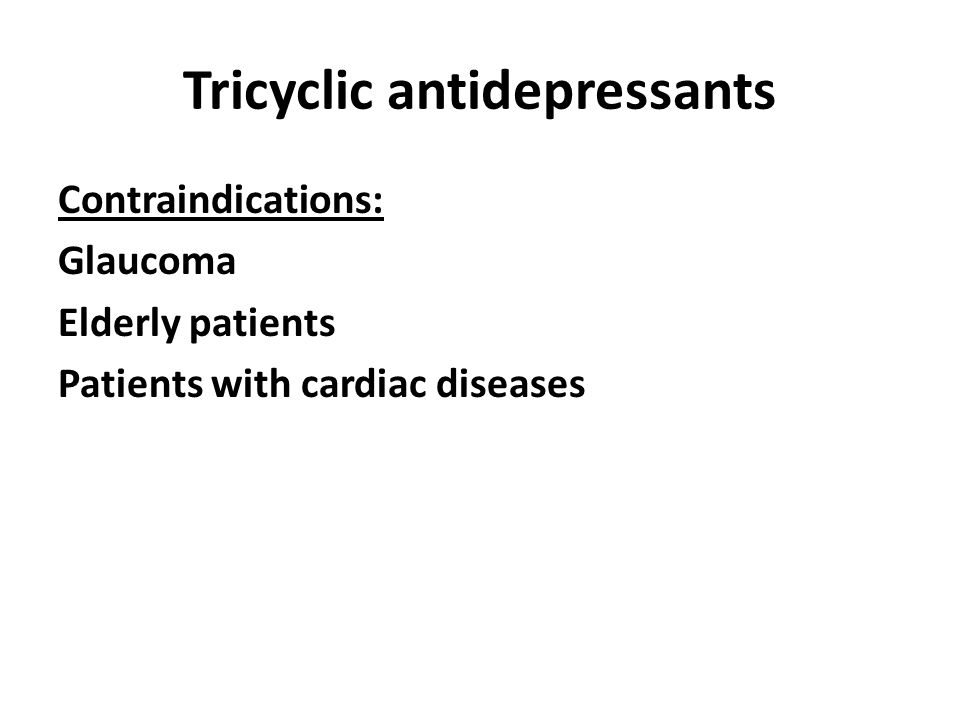 Tricyclic antidepressants Contraindications: Glaucoma Elderly patients Patients with cardiac diseases