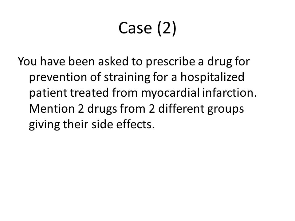 Case (2) You have been asked to prescribe a drug for prevention of straining for a hospitalized patient treated from myocardial infarction.
