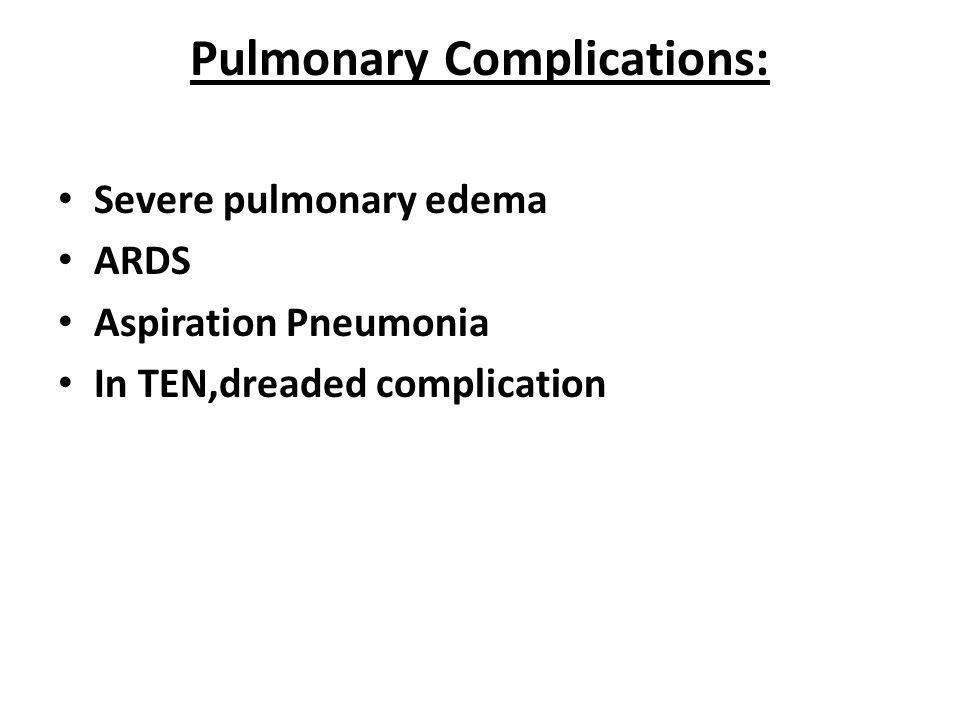 Pulmonary Complications: Severe pulmonary edema ARDS Aspiration Pneumonia In TEN,dreaded complication