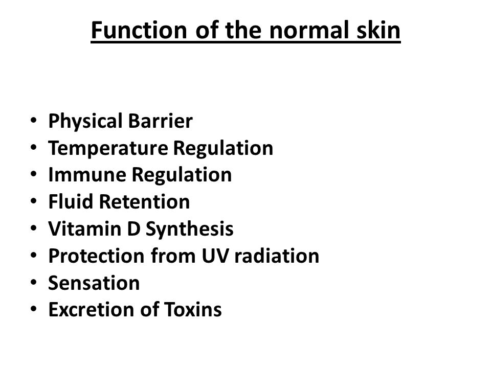 Function of the normal skin Physical Barrier Temperature Regulation Immune Regulation Fluid Retention Vitamin D Synthesis Protection from UV radiation Sensation Excretion of Toxins