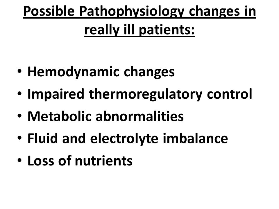 Possible Pathophysiology changes in really ill patients: Hemodynamic changes Impaired thermoregulatory control Metabolic abnormalities Fluid and electrolyte imbalance Loss of nutrients