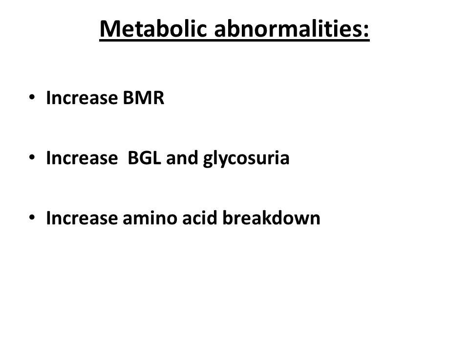 Metabolic abnormalities: Increase BMR Increase BGL and glycosuria Increase amino acid breakdown
