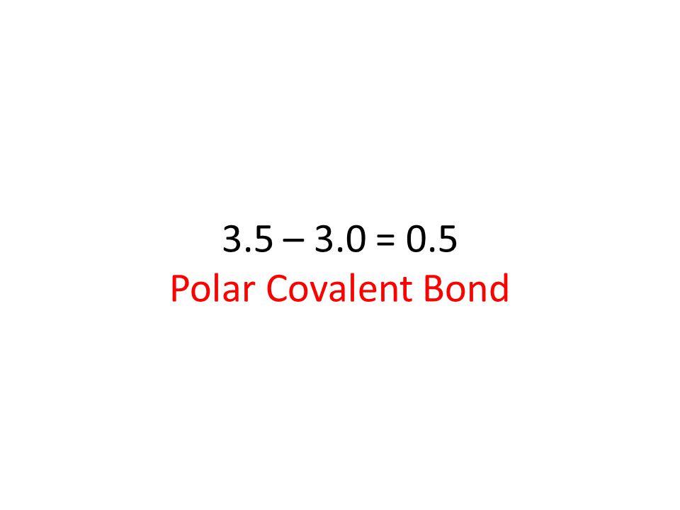 3.5 – 3.0 = 0.5 Polar Covalent Bond