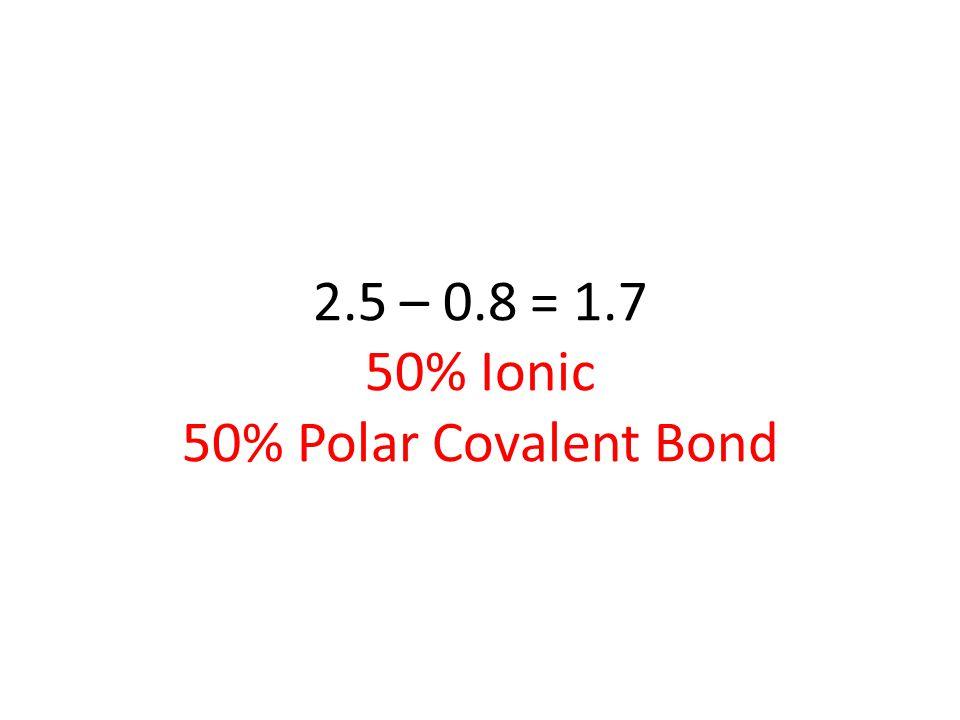 2.5 – 0.8 = 1.7 50% Ionic 50% Polar Covalent Bond