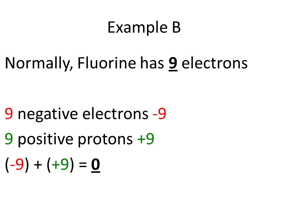 Normally, Fluorine has 9 electrons 9 negative electrons -9 9 positive protons +9 (-9) + (+9) = 0 Example B