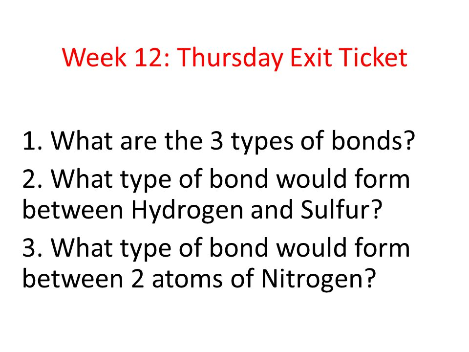 Week 12: Thursday Exit Ticket 1. What are the 3 types of bonds.