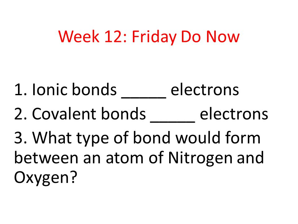 Week 12: Friday Do Now 1. Ionic bonds _____ electrons 2.