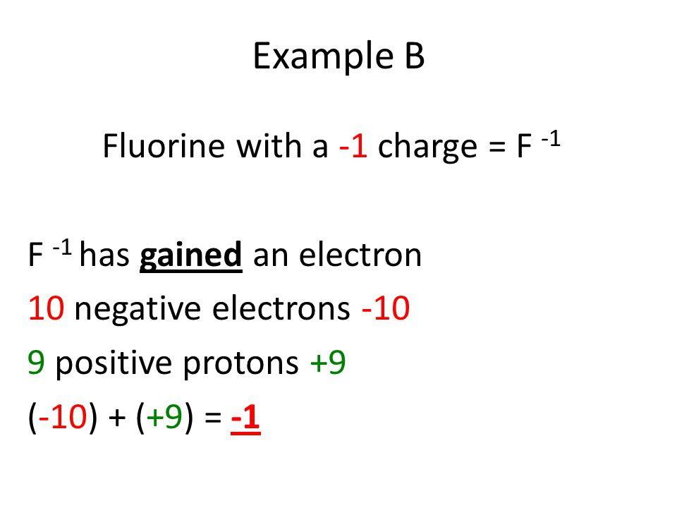 Fluorine with a -1 charge = F -1 F -1 has gained an electron 10 negative electrons -10 9 positive protons +9 (-10) + (+9) = -1 Example B