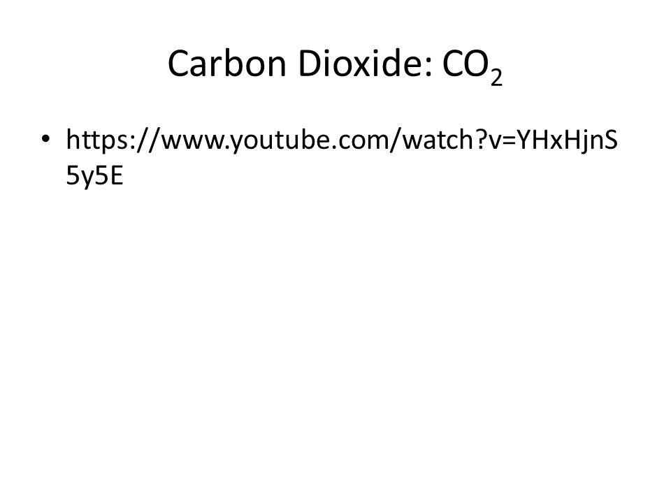 Carbon Dioxide: CO 2 https://www.youtube.com/watch?v=YHxHjnS 5y5E