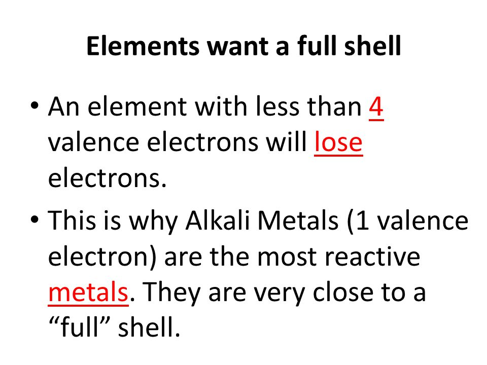 Elements want a full shell An element with less than 4 valence electrons will lose electrons.