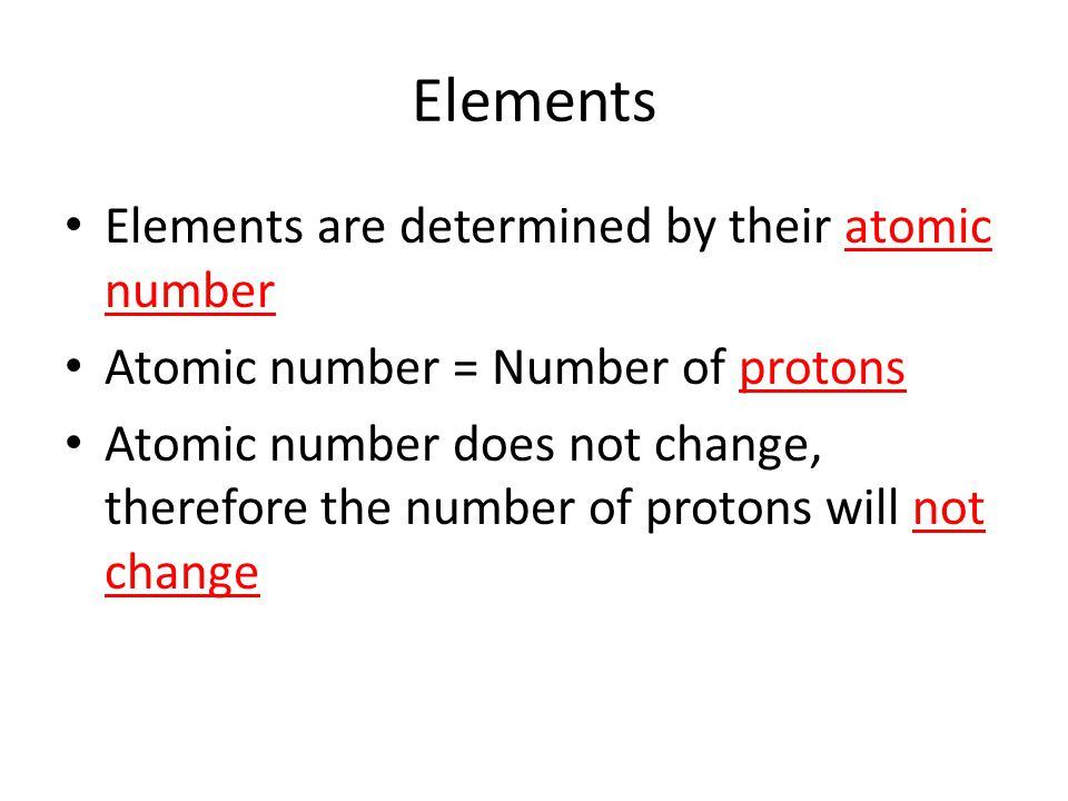 Elements are determined by their atomic number Atomic number = Number of protons Atomic number does not change, therefore the number of protons will not change Elements