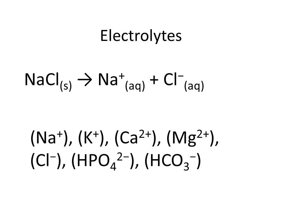 NaCl (s) → Na + (aq) + Cl − (aq) (Na + ), (K + ), (Ca 2+ ), (Mg 2+ ), (Cl − ), (HPO 4 2− ), (HCO 3 − )