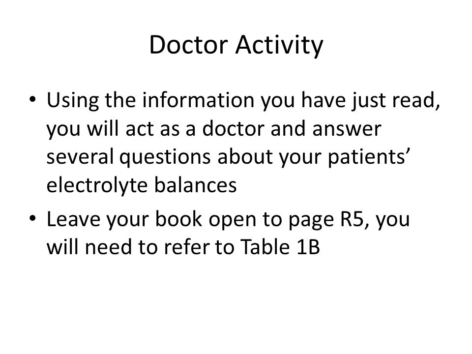 Using the information you have just read, you will act as a doctor and answer several questions about your patients' electrolyte balances Leave your book open to page R5, you will need to refer to Table 1B Doctor Activity
