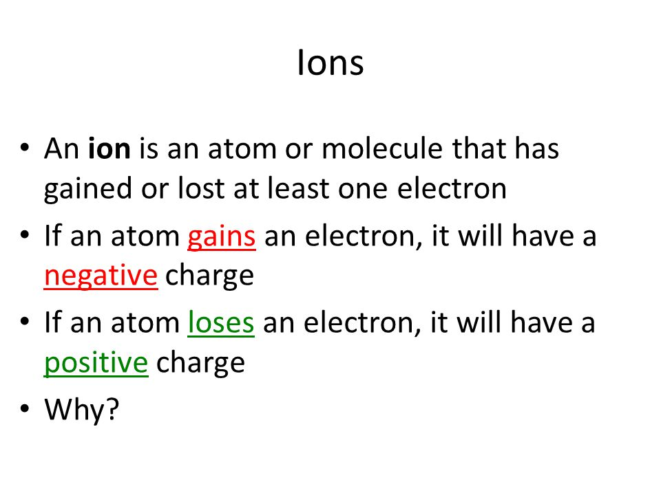 An ion is an atom or molecule that has gained or lost at least one electron If an atom gains an electron, it will have a negative charge If an atom loses an electron, it will have a positive charge Why.