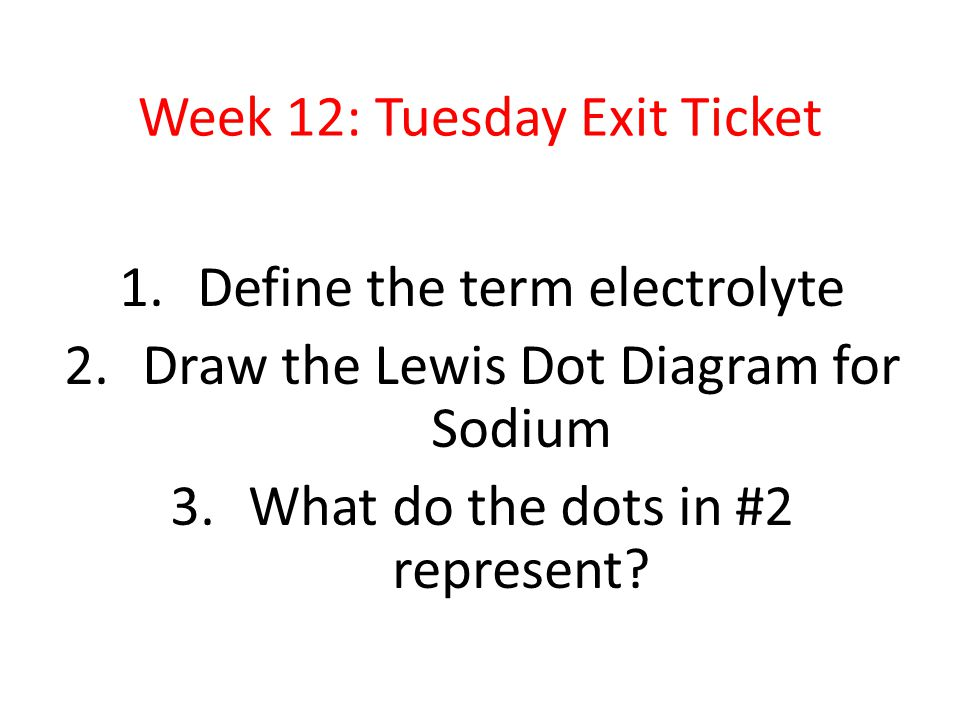 Week 12: Tuesday Exit Ticket 1.Define the term electrolyte 2.Draw the Lewis Dot Diagram for Sodium 3.What do the dots in #2 represent?
