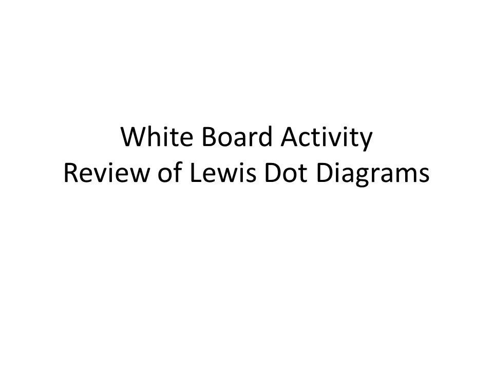 White Board Activity Review of Lewis Dot Diagrams