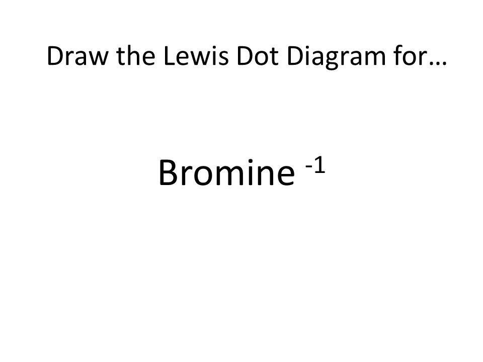 Bromine -1 Draw the Lewis Dot Diagram for…