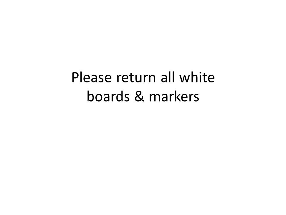 Please return all white boards & markers