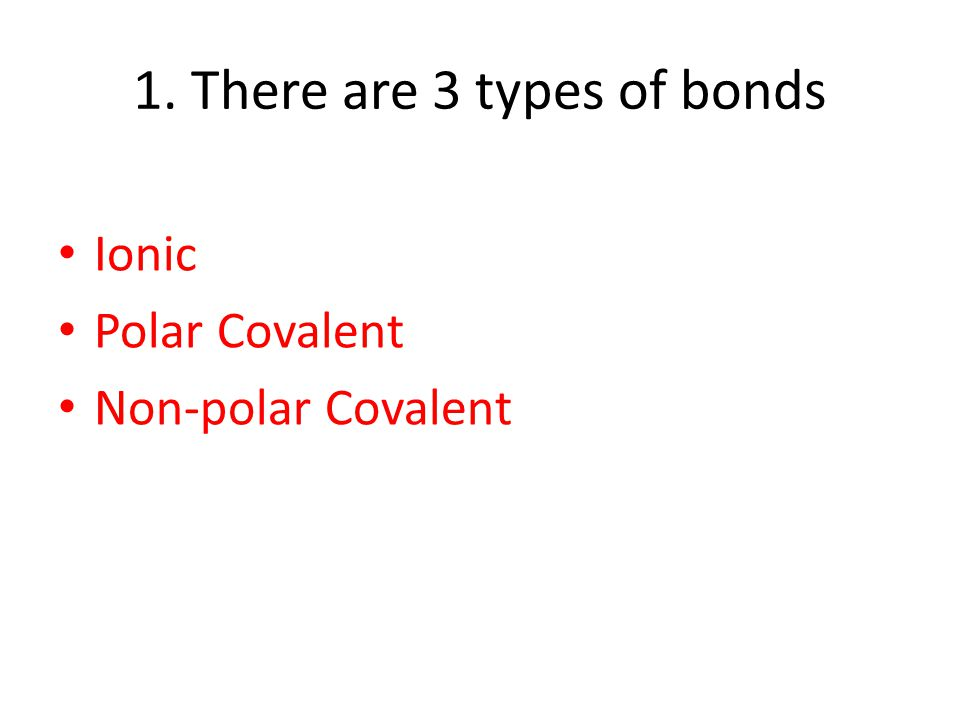 1. There are 3 types of bonds Ionic Polar Covalent Non-polar Covalent