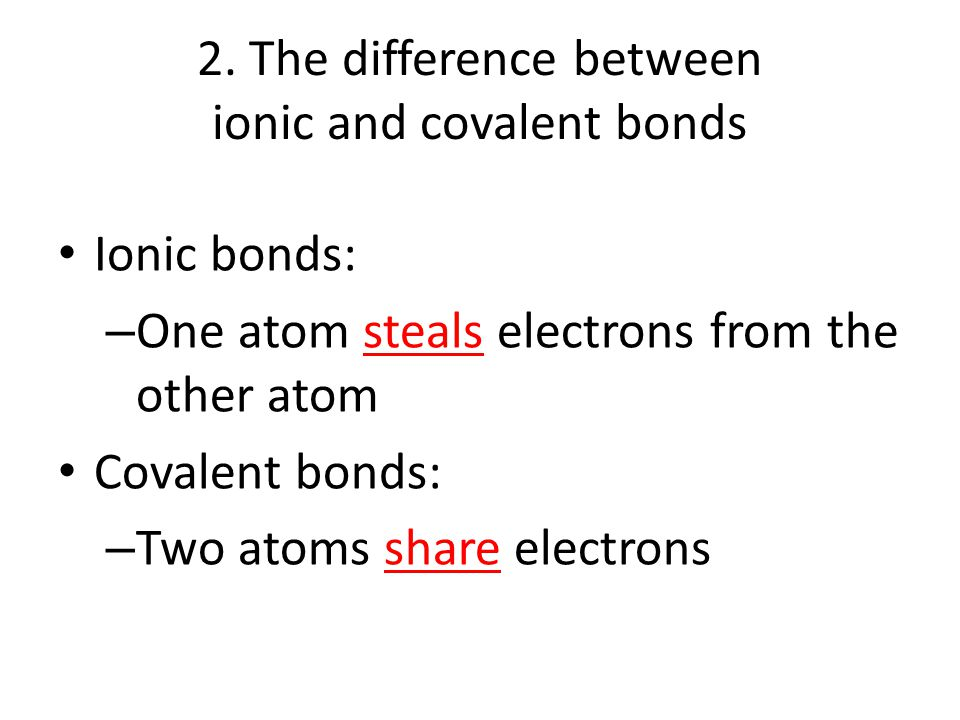 2. The difference between ionic and covalent bonds Ionic bonds: – One atom steals electrons from the other atom Covalent bonds: – Two atoms share elec