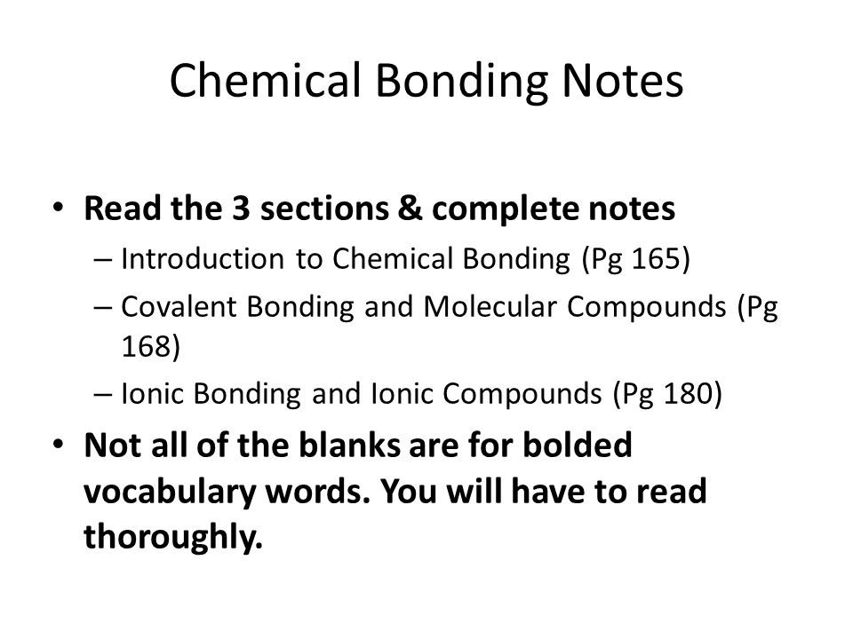 Chemical Bonding Notes Read the 3 sections & complete notes – Introduction to Chemical Bonding (Pg 165) – Covalent Bonding and Molecular Compounds (Pg 168) – Ionic Bonding and Ionic Compounds (Pg 180) Not all of the blanks are for bolded vocabulary words.