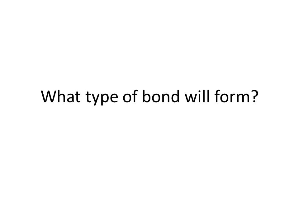 What type of bond will form?