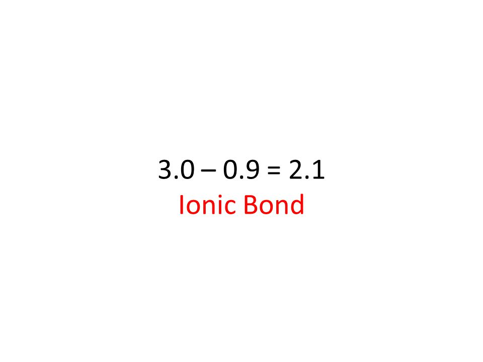 3.0 – 0.9 = 2.1 Ionic Bond