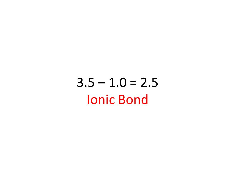 3.5 – 1.0 = 2.5 Ionic Bond