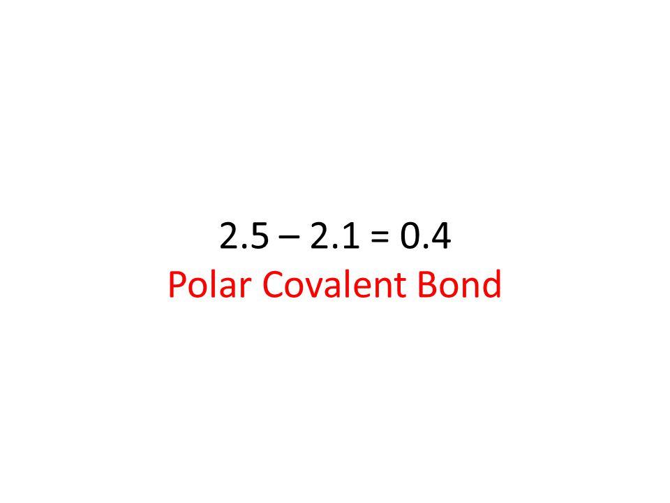 2.5 – 2.1 = 0.4 Polar Covalent Bond
