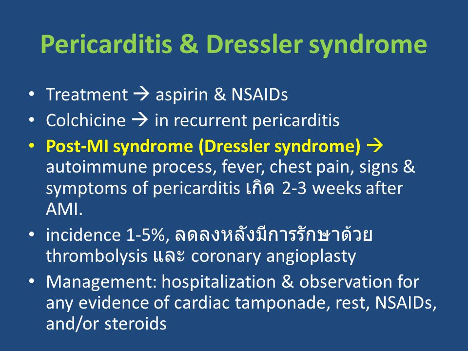 Treatment  aspirin & NSAIDs Colchicine  in recurrent pericarditis Post-MI syndrome (Dressler syndrome)  autoimmune process, fever, chest pain, signs & symptoms of pericarditis เกิด 2-3 weeks after AMI.