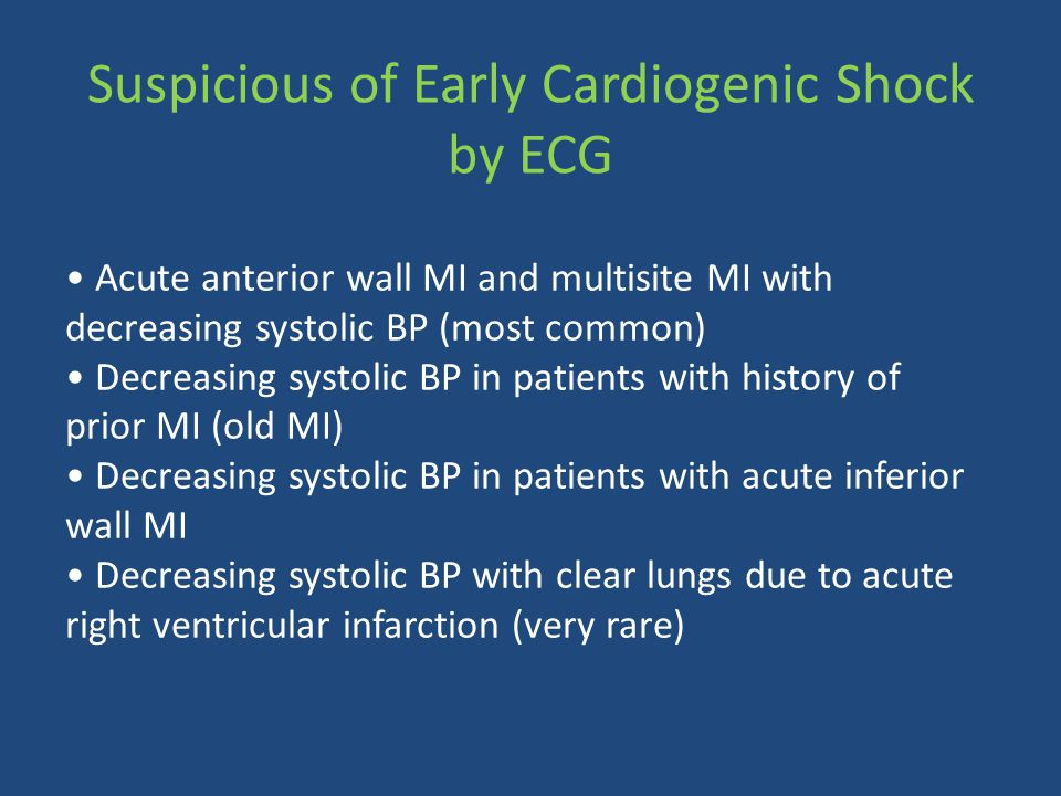 Acute anterior wall MI and multisite MI with decreasing systolic BP (most common) Decreasing systolic BP in patients with history of prior MI (old MI) Decreasing systolic BP in patients with acute inferior wall MI Decreasing systolic BP with clear lungs due to acute right ventricular infarction (very rare) Suspicious of Early Cardiogenic Shock by ECG