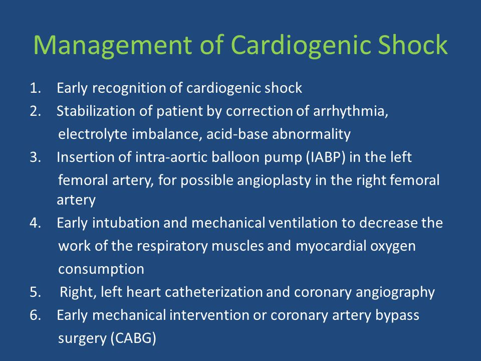 Management of Cardiogenic Shock 1.Early recognition of cardiogenic shock 2.Stabilization of patient by correction of arrhythmia, electrolyte imbalance, acid-base abnormality 3.Insertion of intra-aortic balloon pump (IABP) in the left femoral artery, for possible angioplasty in the right femoral artery 4.Early intubation and mechanical ventilation to decrease the work of the respiratory muscles and myocardial oxygen consumption 5.