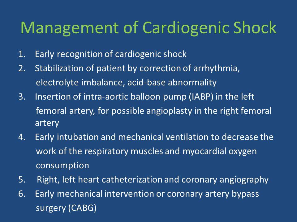 Management of Cardiogenic Shock 1.Early recognition of cardiogenic shock 2.Stabilization of patient by correction of arrhythmia, electrolyte imbalance
