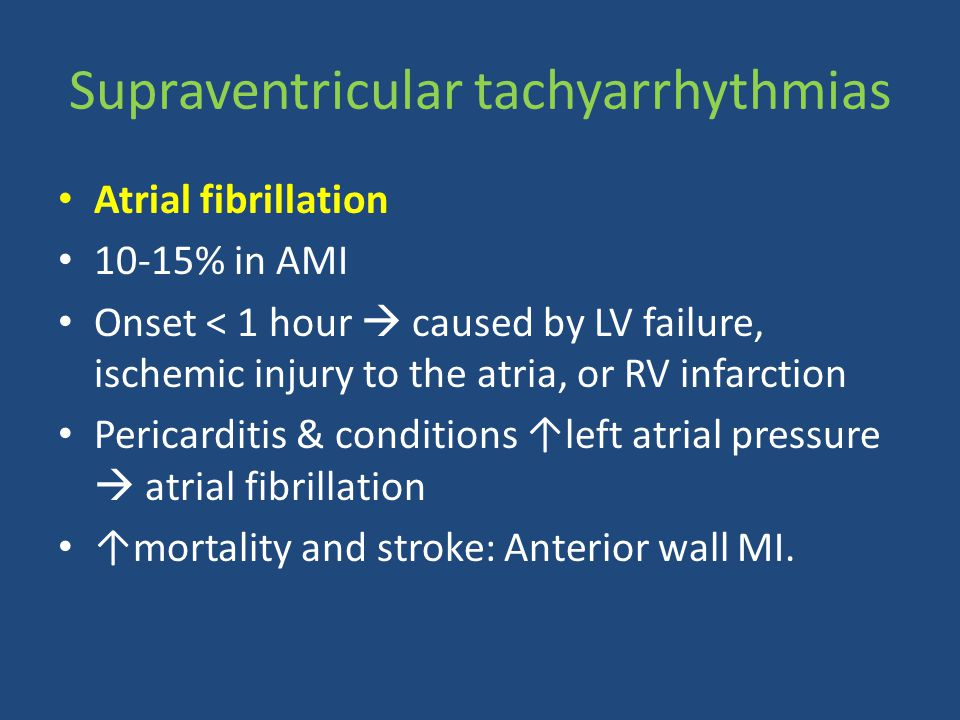 Atrial fibrillation 10-15% in AMI Onset < 1 hour  caused by LV failure, ischemic injury to the atria, or RV infarction Pericarditis & conditions ↑lef
