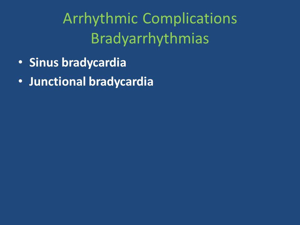 Arrhythmic Complications Bradyarrhythmias Sinus bradycardia Junctional bradycardia