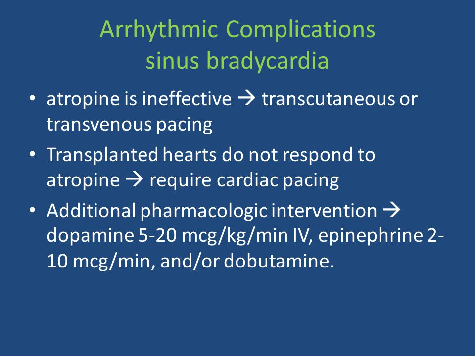 atropine is ineffective  transcutaneous or transvenous pacing Transplanted hearts do not respond to atropine  require cardiac pacing Additional pharmacologic intervention  dopamine 5-20 mcg/kg/min IV, epinephrine 2- 10 mcg/min, and/or dobutamine.