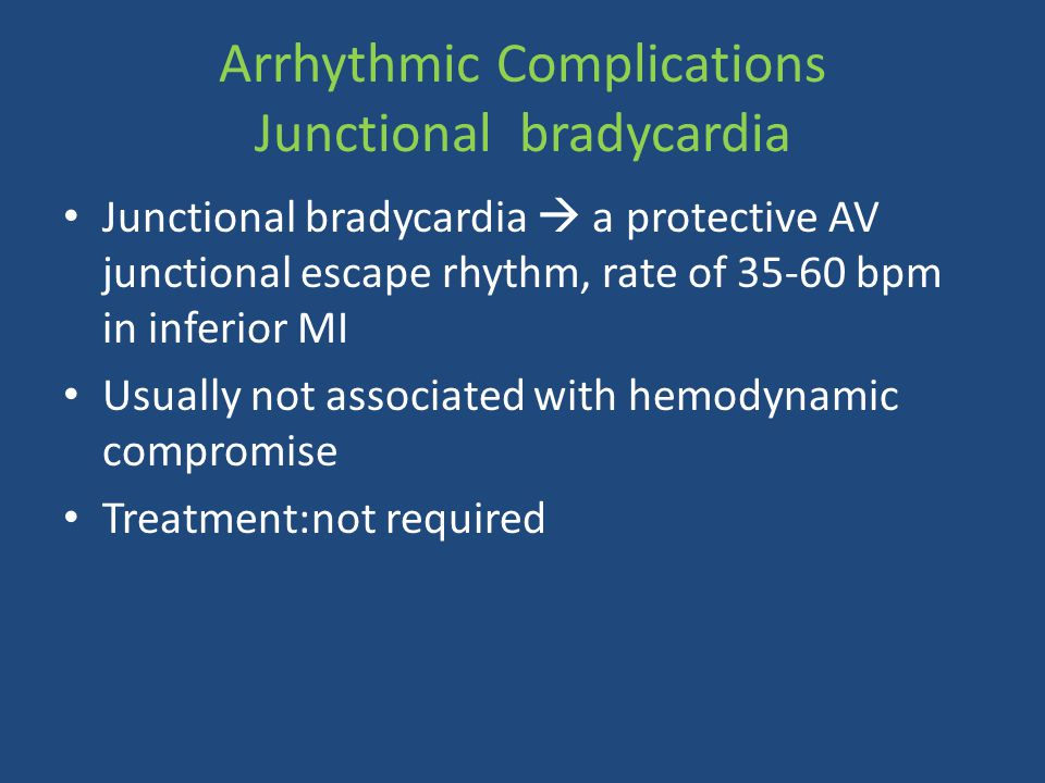 Junctional bradycardia  a protective AV junctional escape rhythm, rate of 35-60 bpm in inferior MI Usually not associated with hemodynamic compromise Treatment:not required Arrhythmic Complications Junctional bradycardia