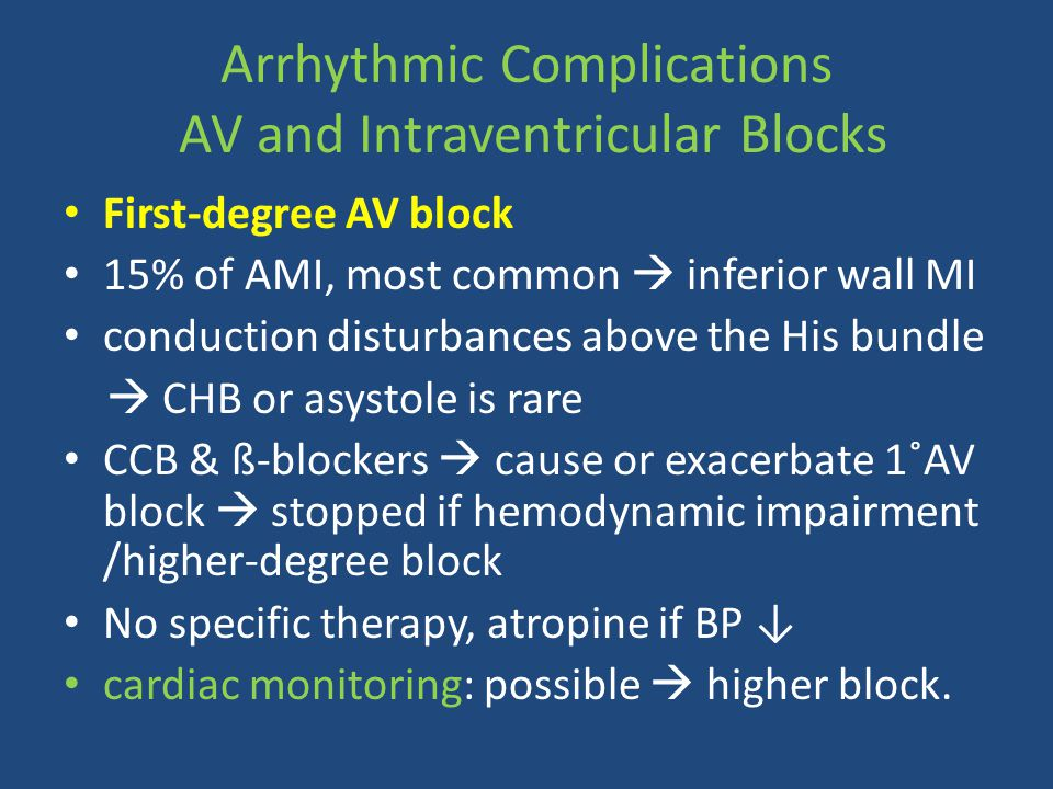 First-degree AV block 15% of AMI, most common  inferior wall MI conduction disturbances above the His bundle  CHB or asystole is rare CCB & ß-blocke