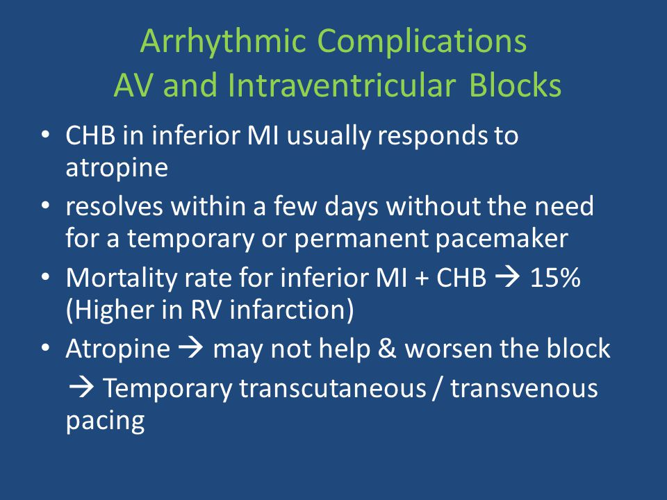 Arrhythmic Complications AV and Intraventricular Blocks CHB in inferior MI usually responds to atropine resolves within a few days without the need fo