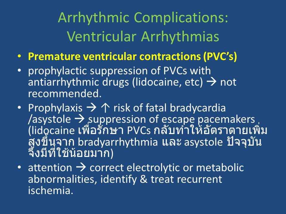Premature ventricular contractions (PVC's) prophylactic suppression of PVCs with antiarrhythmic drugs (lidocaine, etc)  not recommended. Prophylaxis